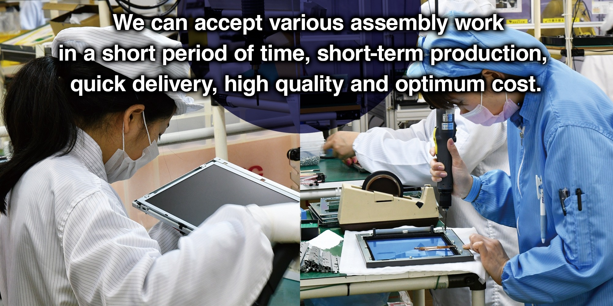 We can accept various assembly work in a short period of time, short-term production, quick delivery, high quality and optimum cost.
